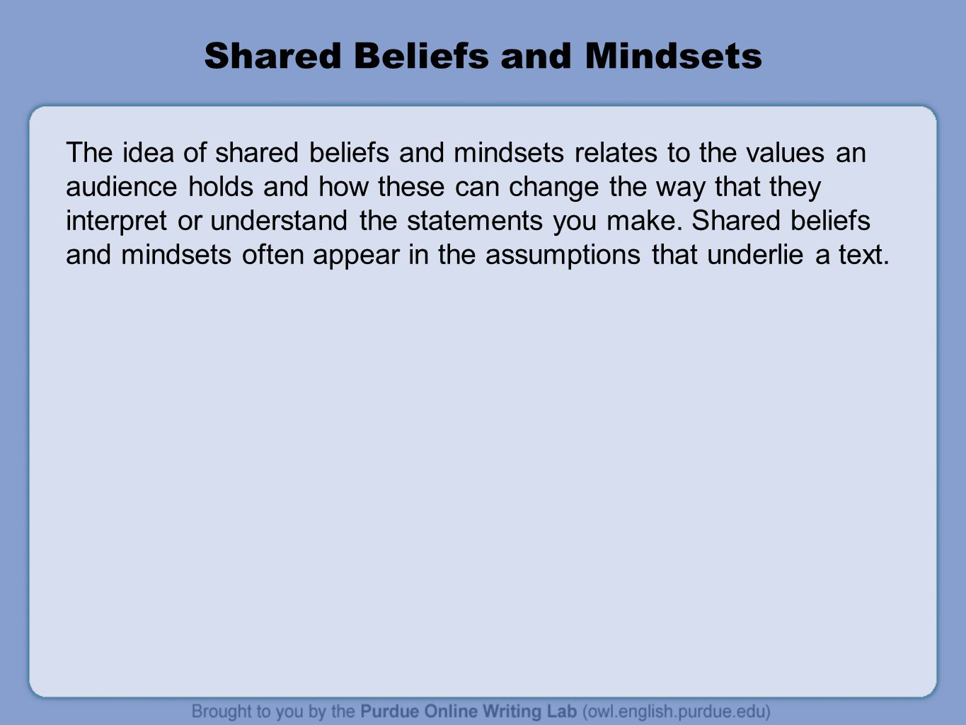 Shared Beliefs and Mindsets The idea of shared beliefs and mindsets relates to the values an audience holds and how these can change the way that they interpret or understand the statements you make.