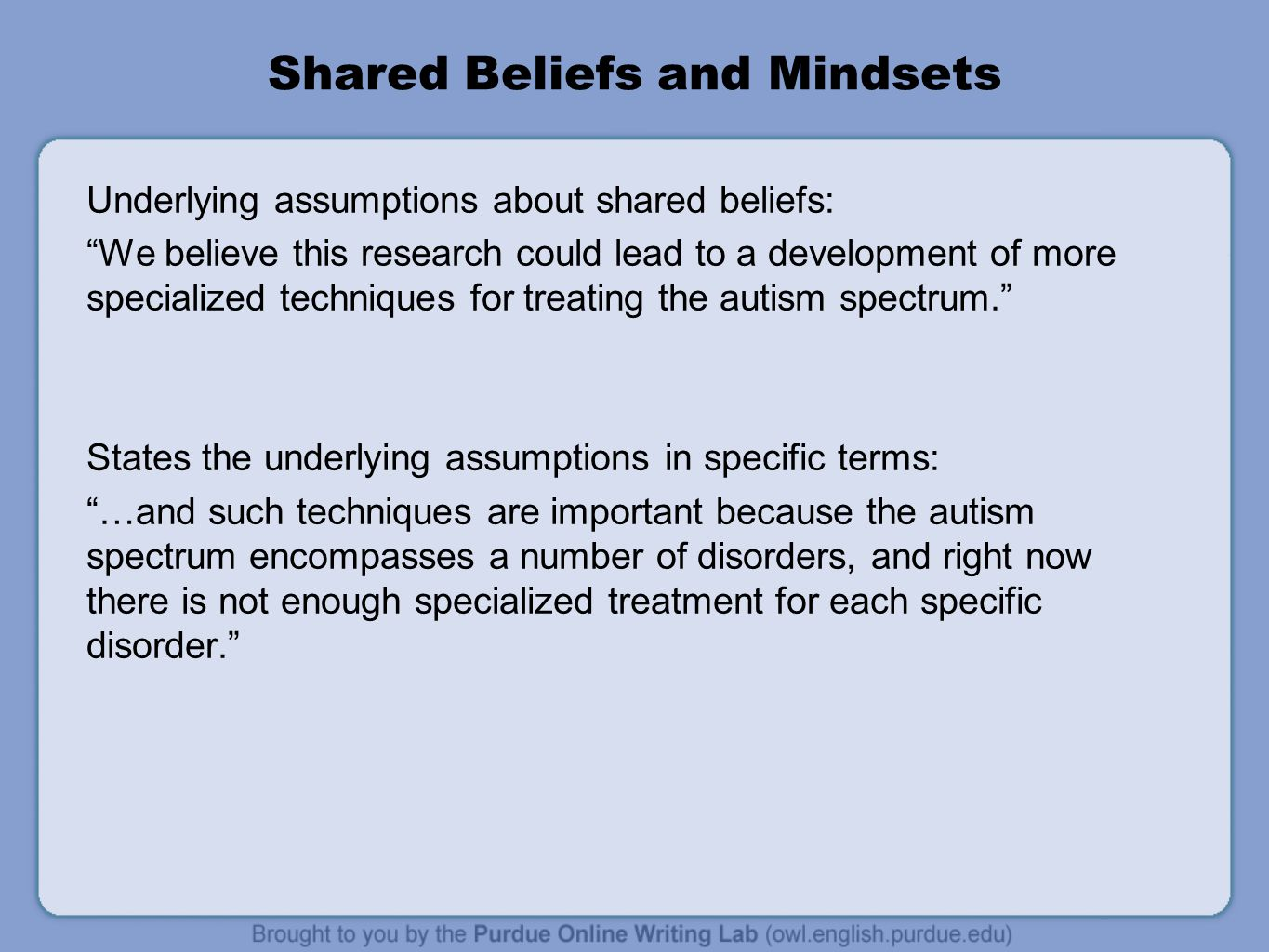 Shared Beliefs and Mindsets Underlying assumptions about shared beliefs: We believe this research could lead to a development of more specialized techniques for treating the autism spectrum. States the underlying assumptions in specific terms: …and such techniques are important because the autism spectrum encompasses a number of disorders, and right now there is not enough specialized treatment for each specific disorder.