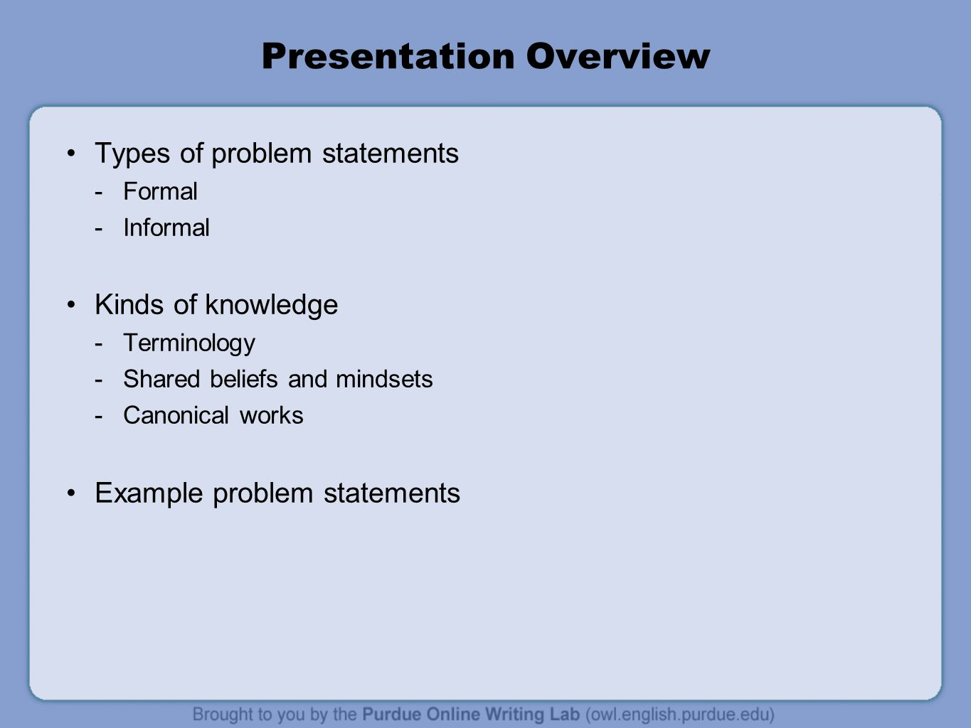 Presentation Overview Types of problem statements  Formal  Informal Kinds of knowledge  Terminology  Shared beliefs and mindsets  Canonical works Example problem statements