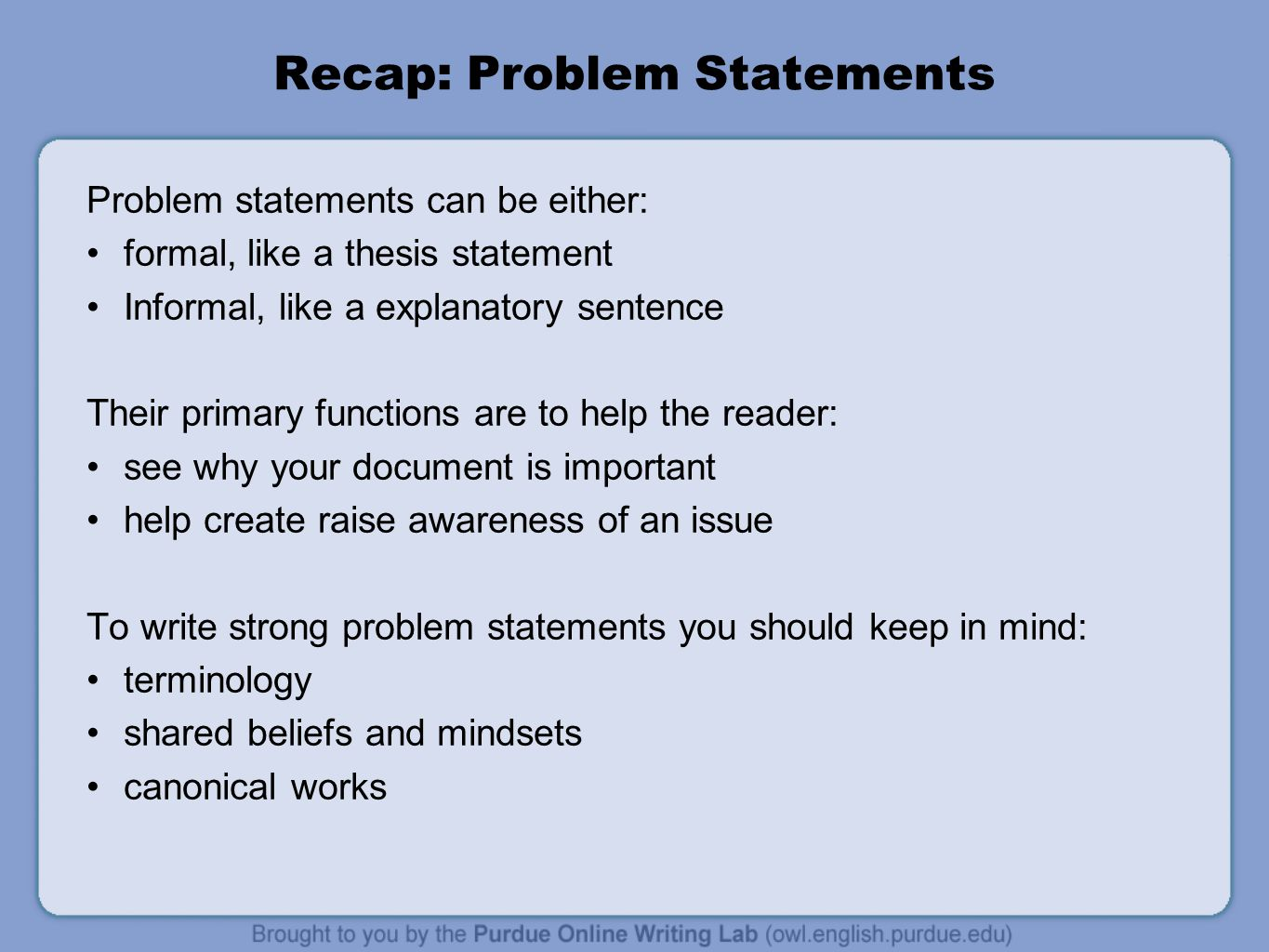 Recap: Problem Statements Problem statements can be either: formal, like a thesis statement Informal, like a explanatory sentence Their primary functions are to help the reader: see why your document is important help create raise awareness of an issue To write strong problem statements you should keep in mind: terminology shared beliefs and mindsets canonical works