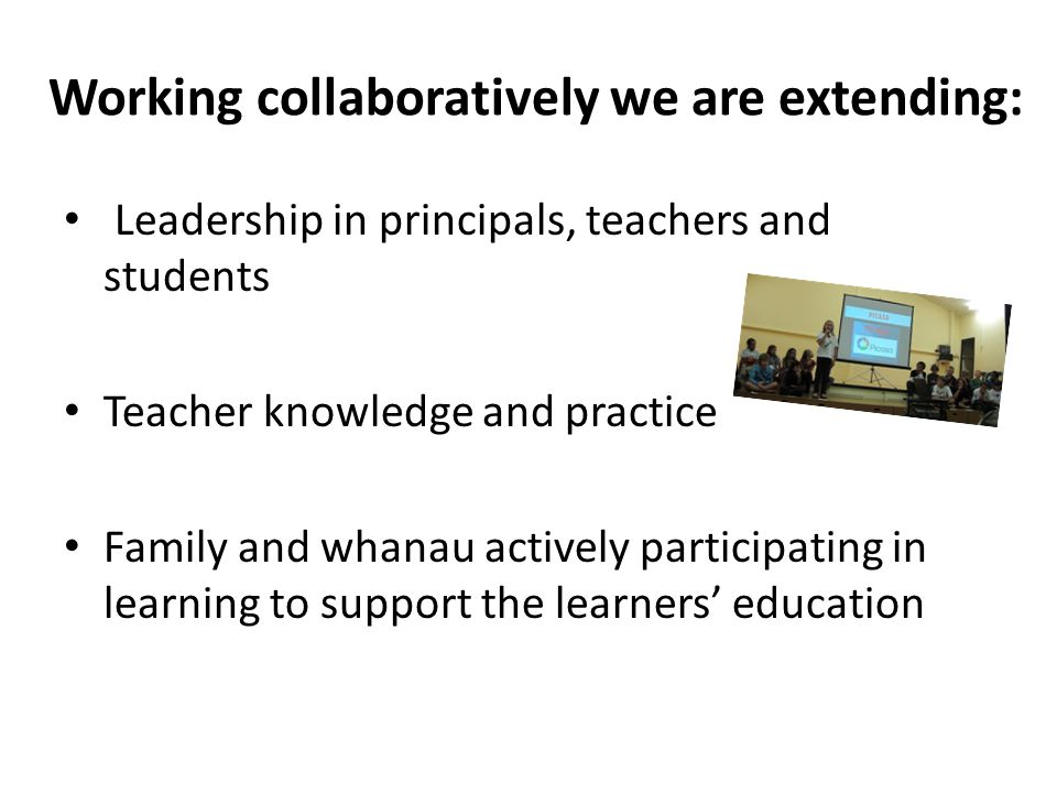 Working collaboratively we are extending: Leadership in principals, teachers and students Teacher knowledge and practice Family and whanau actively participating in learning to support the learners' education