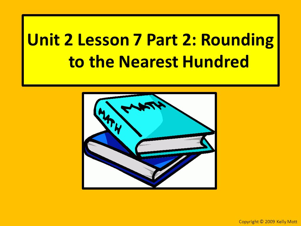 Unit 2 Lesson 7 Part 2: Rounding to the Nearest Hundred Copyright © 2009 Kelly Mott