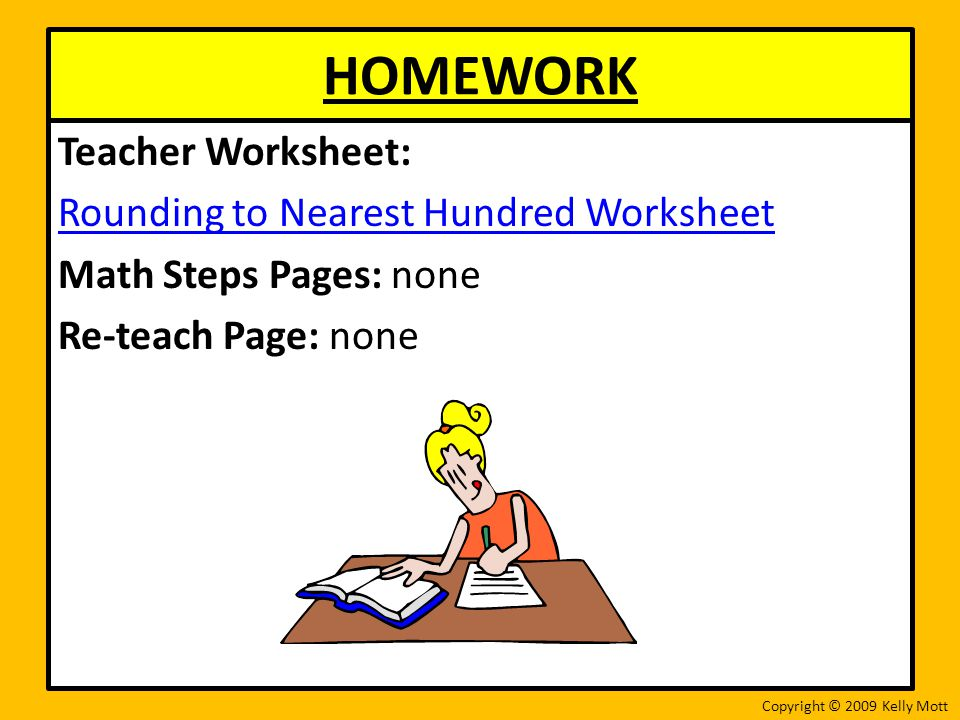 HOMEWORK Teacher Worksheet: Rounding to Nearest Hundred Worksheet Math Steps Pages: none Re-teach Page: none Copyright © 2009 Kelly Mott