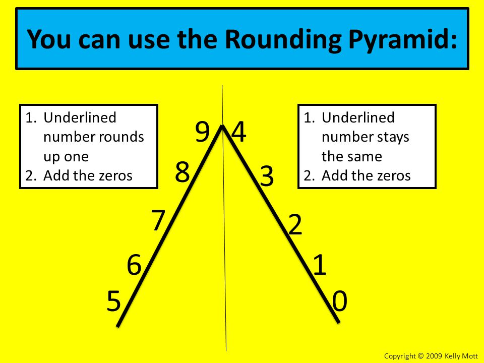 You can use the Rounding Pyramid: 5 1 2 8 4 0 9 3 7 6 1.Underlined number rounds up one 2.Add the zeros 1.Underlined number stays the same 2.Add the zeros Copyright © 2009 Kelly Mott