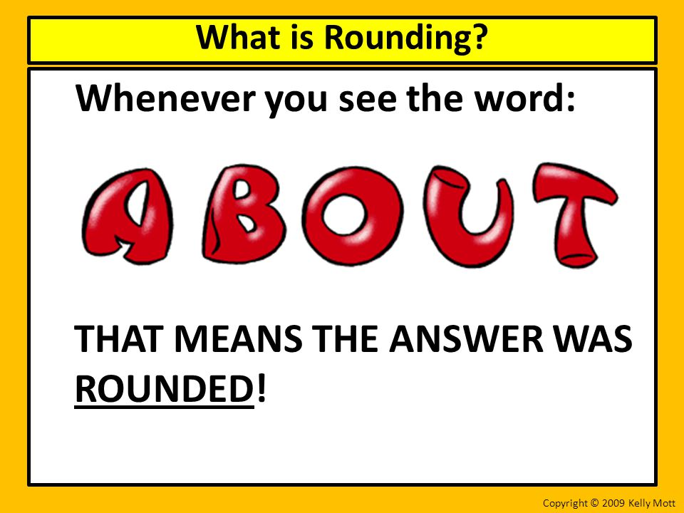 Whenever you see the word: THAT MEANS THE ANSWER WAS ROUNDED.