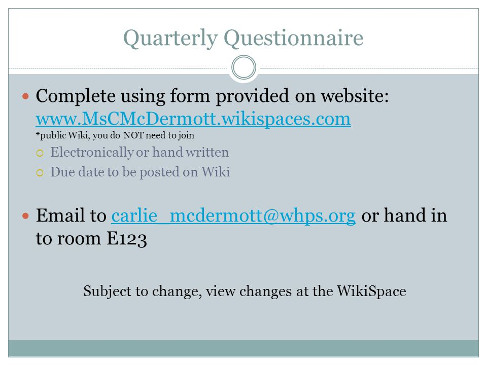 Quarterly Questionnaire Complete using form provided on website: www.MsCMcDermott.wikispaces.com *public Wiki, you do NOT need to join www.MsCMcDermott.wikispaces.com  Electronically or hand written  Due date to be posted on Wiki Email to carlie_mcdermott@whps.org or hand in to room E123carlie_mcdermott@whps.org Subject to change, view changes at the WikiSpace