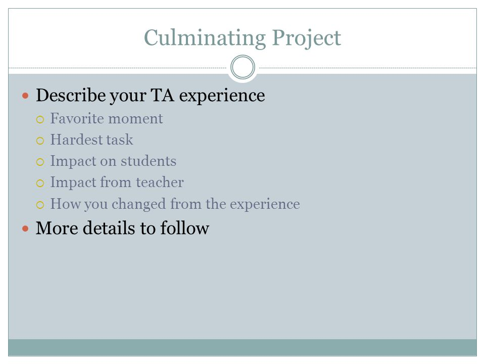 Culminating Project Describe your TA experience  Favorite moment  Hardest task  Impact on students  Impact from teacher  How you changed from the experience More details to follow