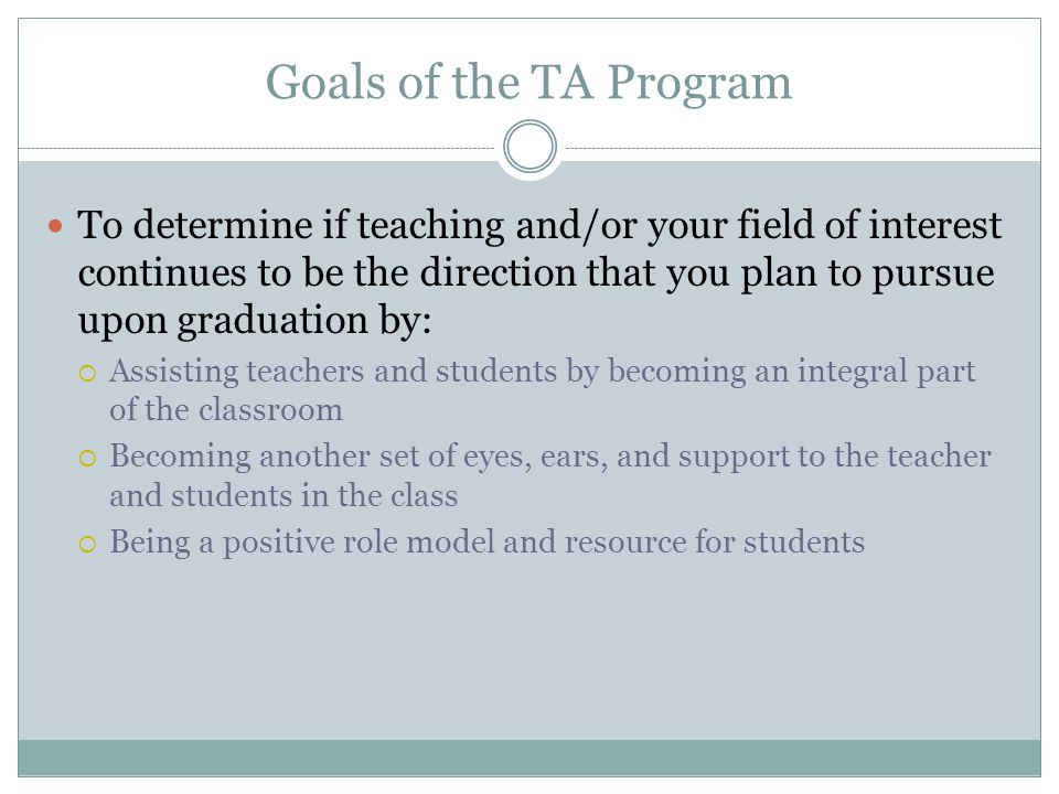 Goals of the TA Program To determine if teaching and/or your field of interest continues to be the direction that you plan to pursue upon graduation by:  Assisting teachers and students by becoming an integral part of the classroom  Becoming another set of eyes, ears, and support to the teacher and students in the class  Being a positive role model and resource for students