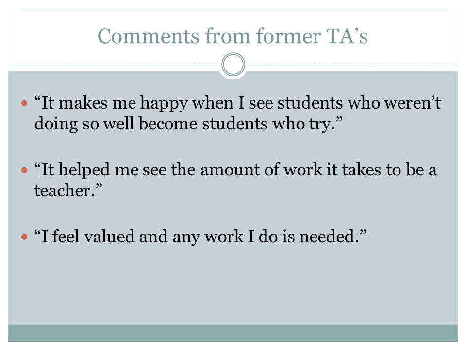 Comments from former TA's It makes me happy when I see students who weren't doing so well become students who try. It helped me see the amount of work it takes to be a teacher. I feel valued and any work I do is needed.