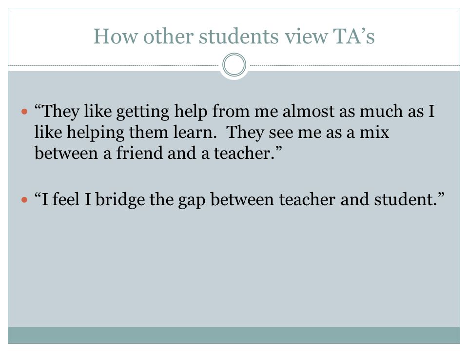 How other students view TA's They like getting help from me almost as much as I like helping them learn.
