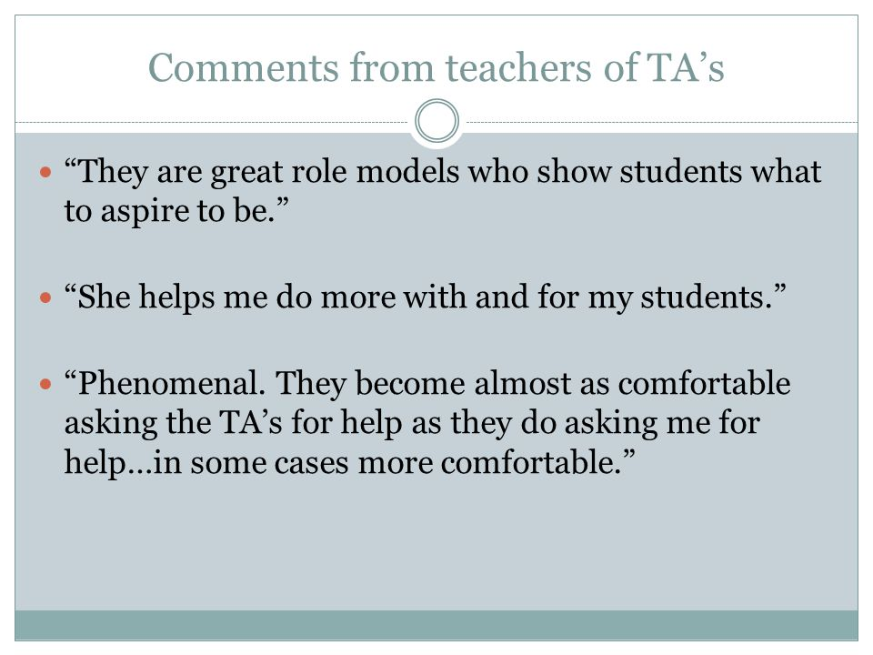 Comments from teachers of TA's They are great role models who show students what to aspire to be. She helps me do more with and for my students. Phenomenal.