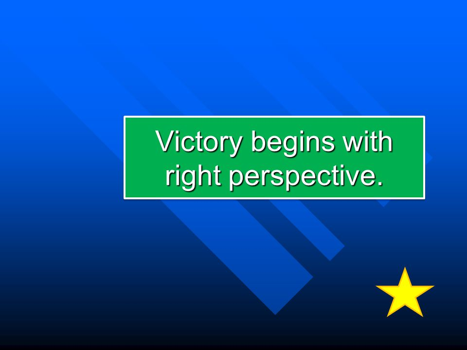 Victory begins with right perspective.
