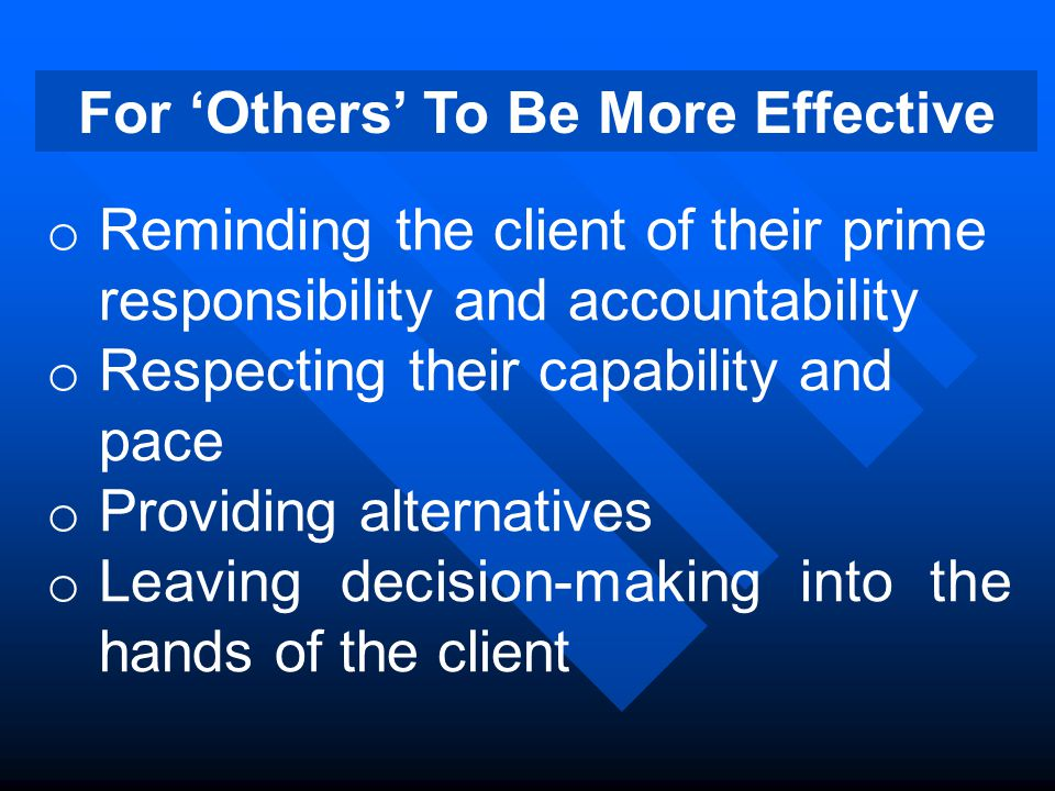 For 'Others' To Be More Effective o Reminding the client of their prime responsibility and accountability o Respecting their capability and pace o Providing alternatives o Leaving decision-making into the hands of the client