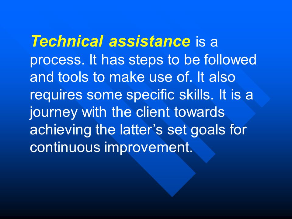 Technical assistance is a process. It has steps to be followed and tools to make use of.