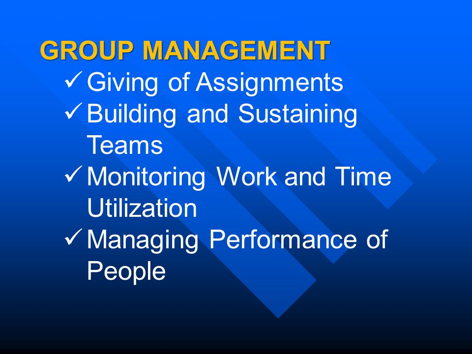 GROUP MANAGEMENT Giving of Assignments Building and Sustaining Teams Monitoring Work and Time Utilization Managing Performance of People Modes of Providing Technical Assistance