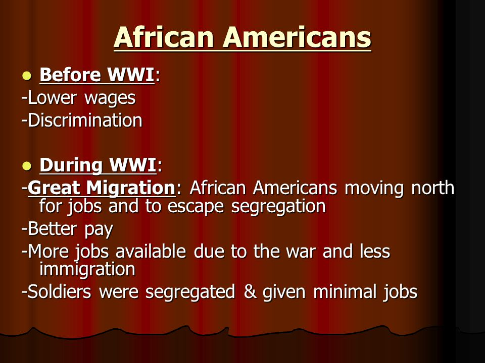 African Americans Before WWI: Before WWI: -Lower wages -Discrimination During WWI: During WWI: -Great Migration: African Americans moving north for jobs and to escape segregation -Better pay -More jobs available due to the war and less immigration -Soldiers were segregated & given minimal jobs