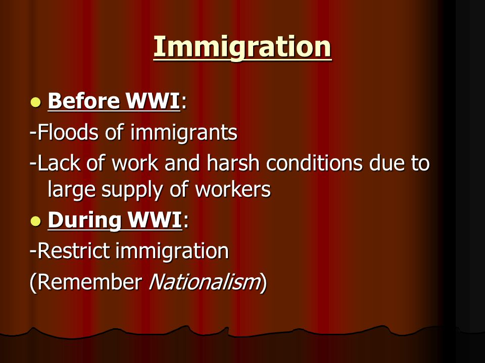 Immigration Before WWI: Before WWI: -Floods of immigrants -Lack of work and harsh conditions due to large supply of workers During WWI: During WWI: -Restrict immigration (Remember Nationalism)