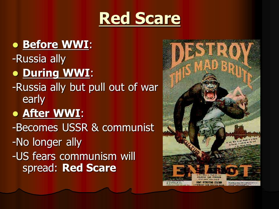 Red Scare Before WWI: Before WWI: -Russia ally During WWI: During WWI: -Russia ally but pull out of war early After WWI: After WWI: -Becomes USSR & communist -No longer ally -US fears communism will spread: Red Scare