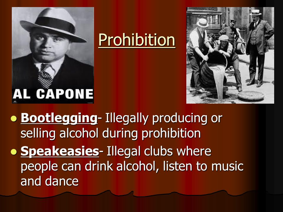 Prohibition Bootlegging- Illegally producing or selling alcohol during prohibition Bootlegging- Illegally producing or selling alcohol during prohibition Speakeasies- Illegal clubs where people can drink alcohol, listen to music and dance Speakeasies- Illegal clubs where people can drink alcohol, listen to music and dance