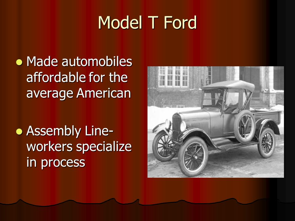 Model T Ford Made automobiles affordable for the average American Made automobiles affordable for the average American Assembly Line- workers specialize in process Assembly Line- workers specialize in process