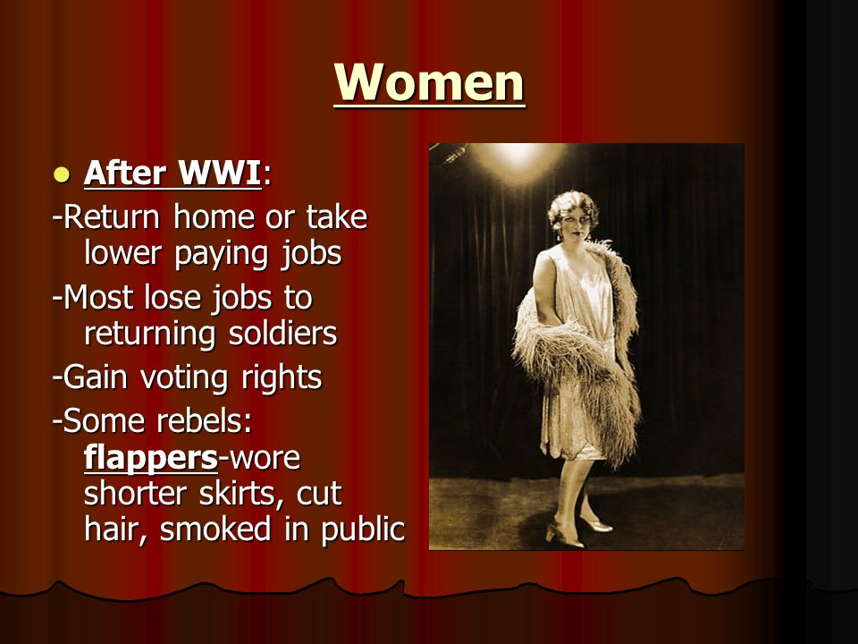 Women After WWI: After WWI: -Return home or take lower paying jobs -Most lose jobs to returning soldiers -Gain voting rights -Some rebels: flappers-wore shorter skirts, cut hair, smoked in public