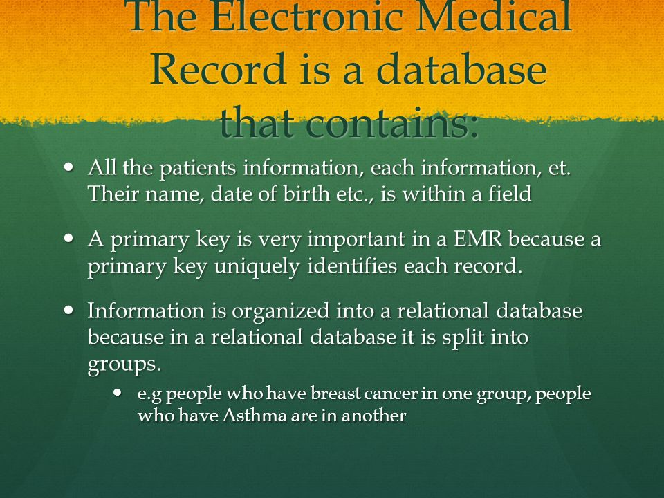 The Electronic Medical Record is a database that contains: All the patients information, each information, et.