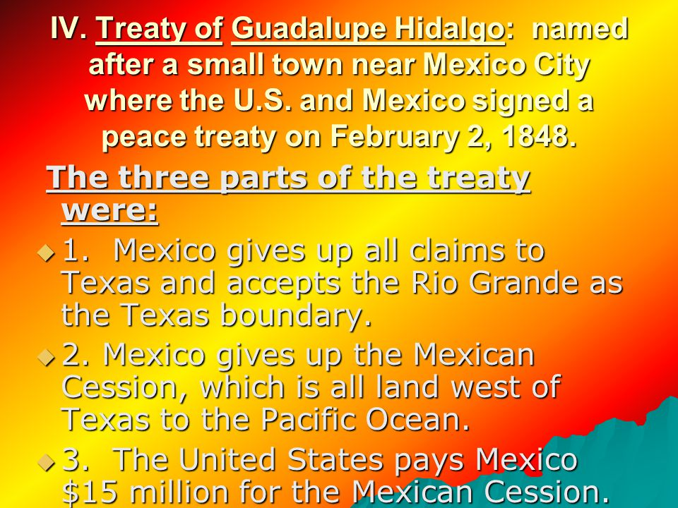 IV. Treaty of Guadalupe Hidalgo: named after a small town near Mexico City where the U.S.