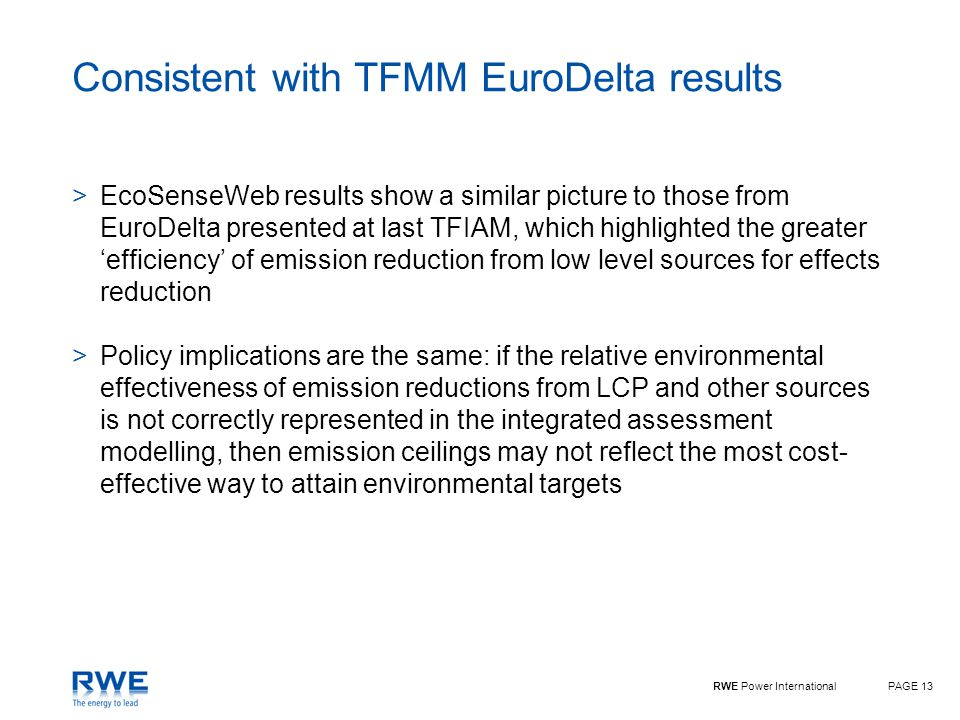 RWE Power InternationalPAGE 13 Consistent with TFMM EuroDelta results >EcoSenseWeb results show a similar picture to those from EuroDelta presented at last TFIAM, which highlighted the greater 'efficiency' of emission reduction from low level sources for effects reduction >Policy implications are the same: if the relative environmental effectiveness of emission reductions from LCP and other sources is not correctly represented in the integrated assessment modelling, then emission ceilings may not reflect the most cost- effective way to attain environmental targets