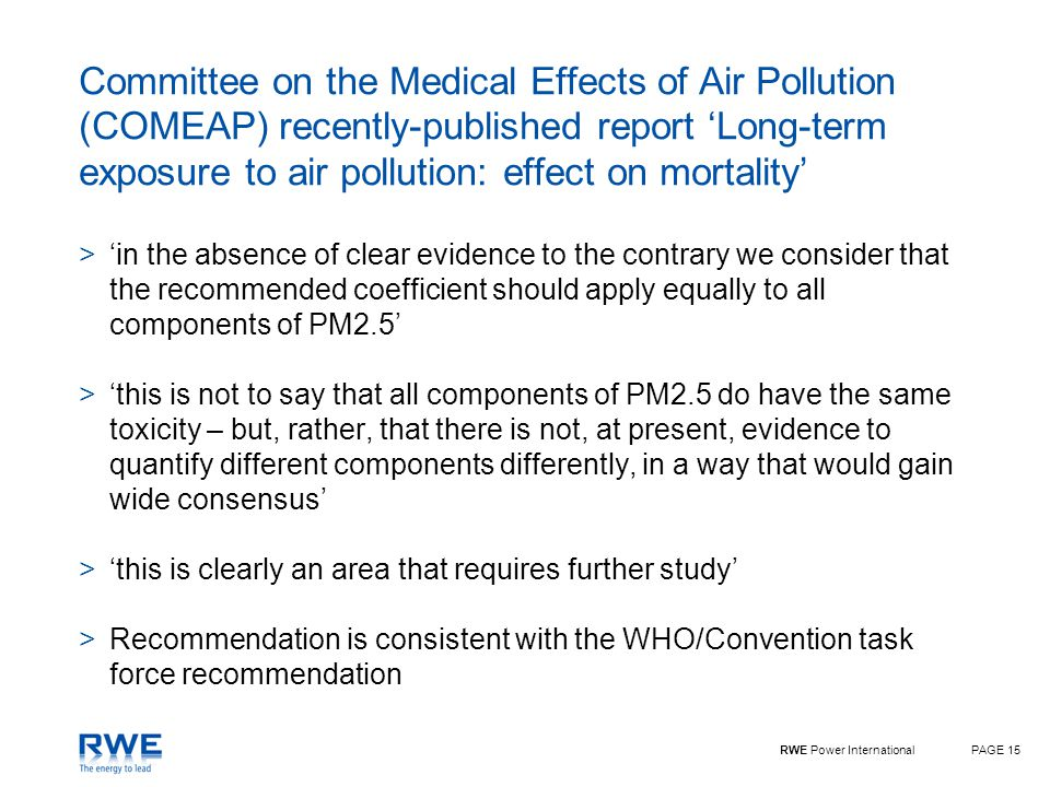 RWE Power InternationalPAGE 15 Committee on the Medical Effects of Air Pollution (COMEAP) recently-published report 'Long-term exposure to air pollution: effect on mortality' >'in the absence of clear evidence to the contrary we consider that the recommended coefficient should apply equally to all components of PM2.5' >'this is not to say that all components of PM2.5 do have the same toxicity – but, rather, that there is not, at present, evidence to quantify different components differently, in a way that would gain wide consensus' >'this is clearly an area that requires further study' >Recommendation is consistent with the WHO/Convention task force recommendation