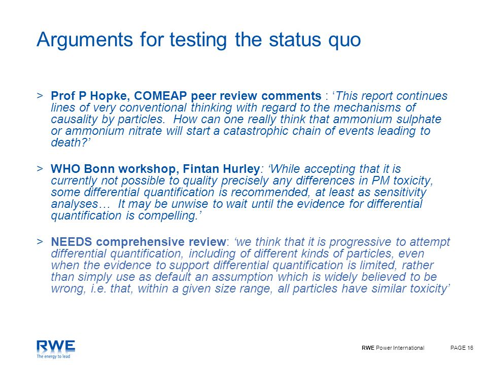 RWE Power InternationalPAGE 16 Arguments for testing the status quo >Prof P Hopke, COMEAP peer review comments : 'This report continues lines of very conventional thinking with regard to the mechanisms of causality by particles.