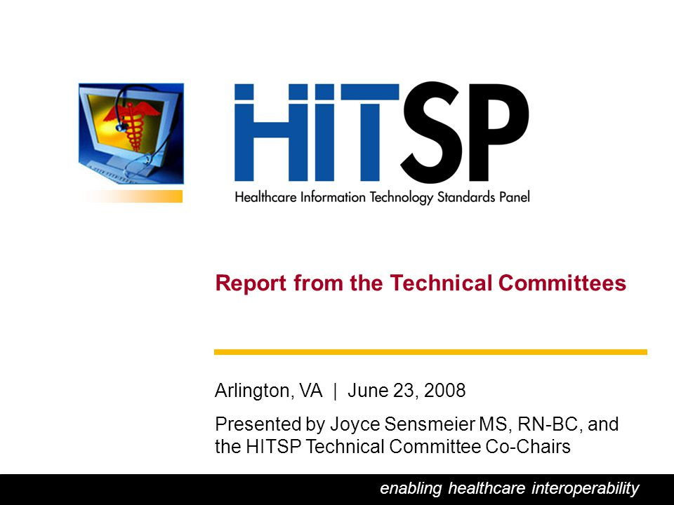 0 Report from the Technical Committees Arlington, VA | June 23, 2008 Presented by Joyce Sensmeier MS, RN-BC, and the HITSP Technical Committee Co-Chairs enabling healthcare interoperability