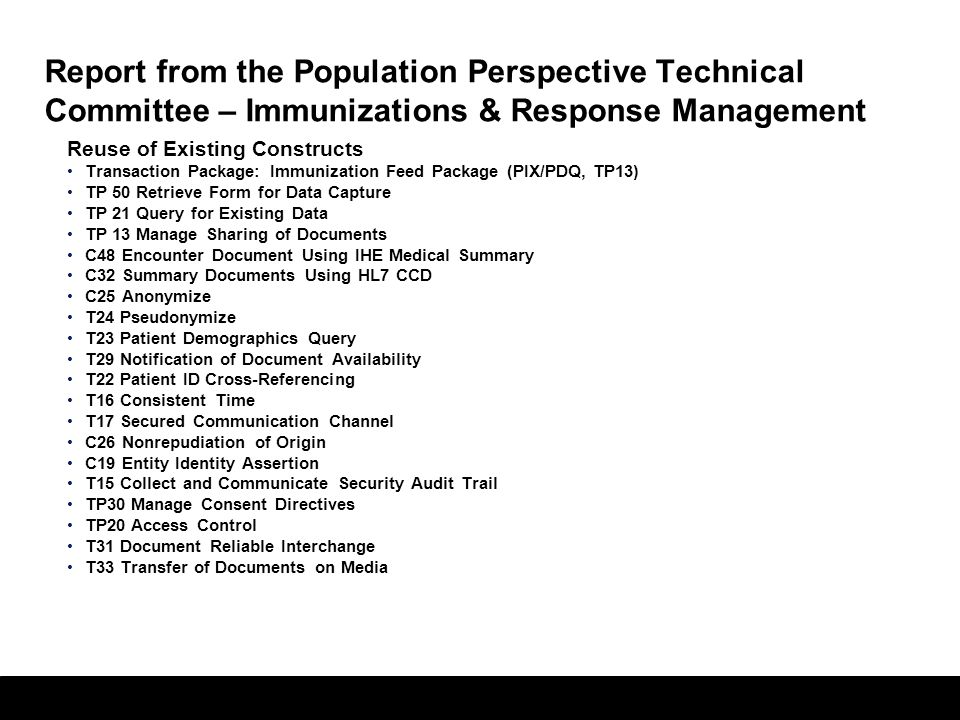 12 Report from the Population Perspective Technical Committee – Immunizations & Response Management Reuse of Existing Constructs Transaction Package: Immunization Feed Package (PIX/PDQ, TP13) TP 50 Retrieve Form for Data Capture TP 21 Query for Existing Data TP 13 Manage Sharing of Documents C48 Encounter Document Using IHE Medical Summary C32 Summary Documents Using HL7 CCD C25 Anonymize T24 Pseudonymize T23 Patient Demographics Query T29 Notification of Document Availability T22 Patient ID Cross-Referencing T16 Consistent Time T17 Secured Communication Channel C26 Nonrepudiation of Origin C19 Entity Identity Assertion T15 Collect and Communicate Security Audit Trail TP30 Manage Consent Directives TP20 Access Control T31 Document Reliable Interchange T33 Transfer of Documents on Media