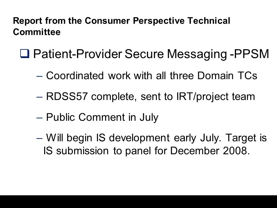21 Report from the Consumer Perspective Technical Committee  Patient-Provider Secure Messaging -PPSM – Coordinated work with all three Domain TCs – RDSS57 complete, sent to IRT/project team – Public Comment in July – Will begin IS development early July.