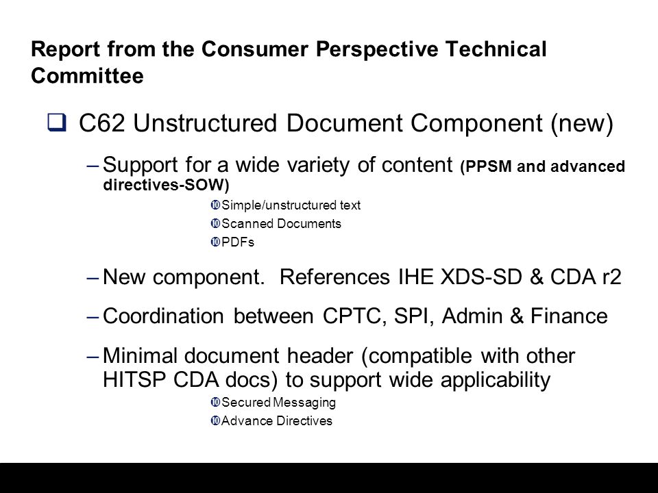 23 Report from the Consumer Perspective Technical Committee  C62 Unstructured Document Component (new) –Support for a wide variety of content (PPSM and advanced directives-SOW)  Simple/unstructured text  Scanned Documents  PDFs –New component.