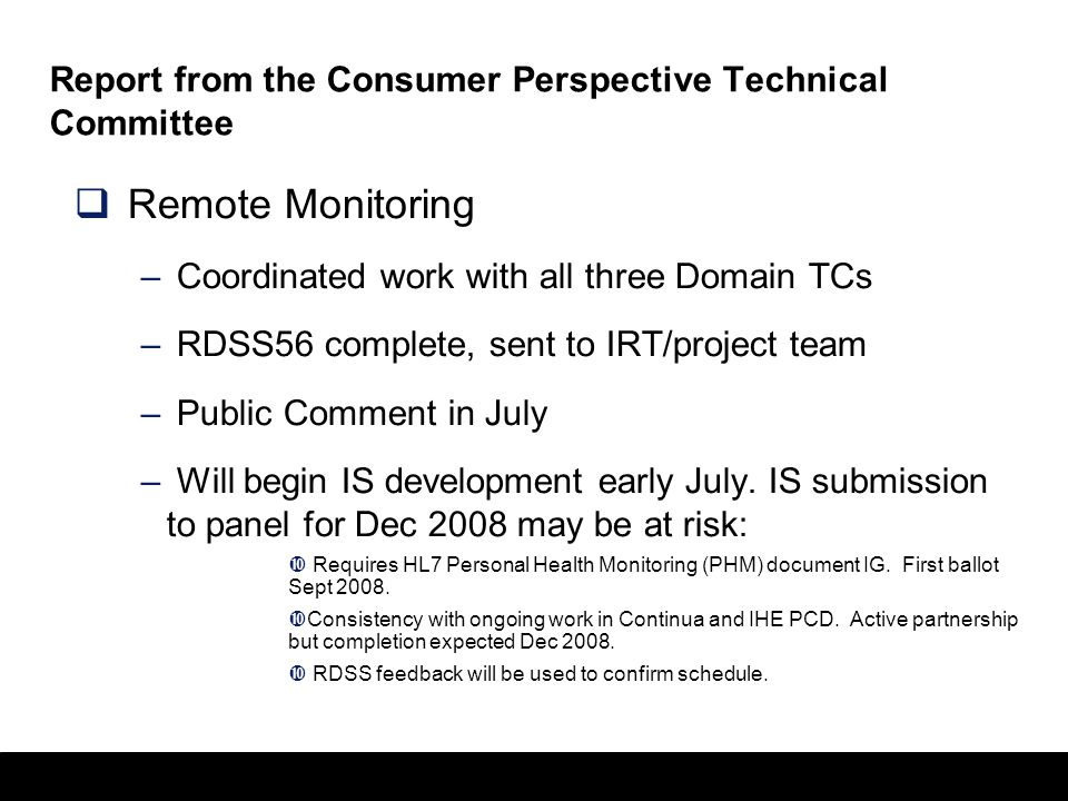 24 Report from the Consumer Perspective Technical Committee  Remote Monitoring – Coordinated work with all three Domain TCs – RDSS56 complete, sent to IRT/project team – Public Comment in July – Will begin IS development early July.