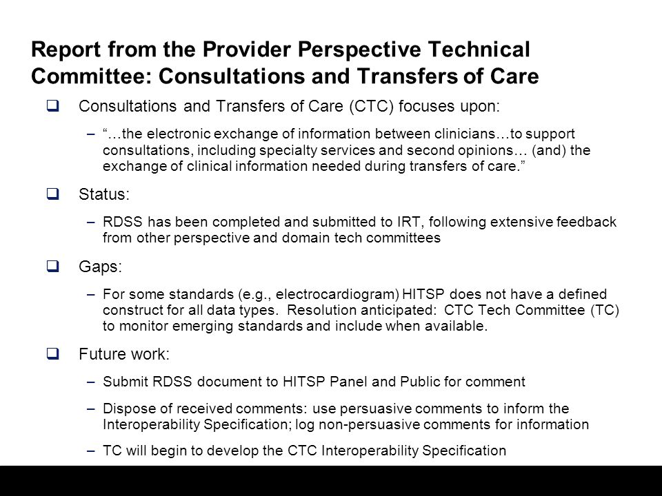 28 Report from the Provider Perspective Technical Committee: Consultations and Transfers of Care  Consultations and Transfers of Care (CTC) focuses upon: – …the electronic exchange of information between clinicians…to support consultations, including specialty services and second opinions… (and) the exchange of clinical information needed during transfers of care.  Status: –RDSS has been completed and submitted to IRT, following extensive feedback from other perspective and domain tech committees  Gaps: –For some standards (e.g., electrocardiogram) HITSP does not have a defined construct for all data types.
