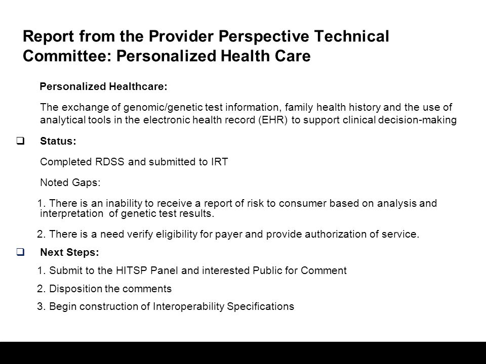 29 Report from the Provider Perspective Technical Committee: Personalized Health Care Personalized Healthcare: The exchange of genomic/genetic test information, family health history and the use of analytical tools in the electronic health record (EHR) to support clinical decision-making  Status: Completed RDSS and submitted to IRT Noted Gaps: 1.