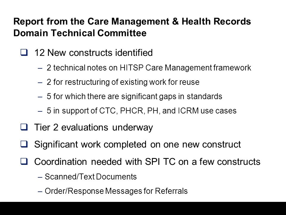 36 Report from the Care Management & Health Records Domain Technical Committee  12 New constructs identified – 2 technical notes on HITSP Care Management framework – 2 for restructuring of existing work for reuse – 5 for which there are significant gaps in standards – 5 in support of CTC, PHCR, PH, and ICRM use cases  Tier 2 evaluations underway  Significant work completed on one new construct  Coordination needed with SPI TC on a few constructs –Scanned/Text Documents –Order/Response Messages for Referrals