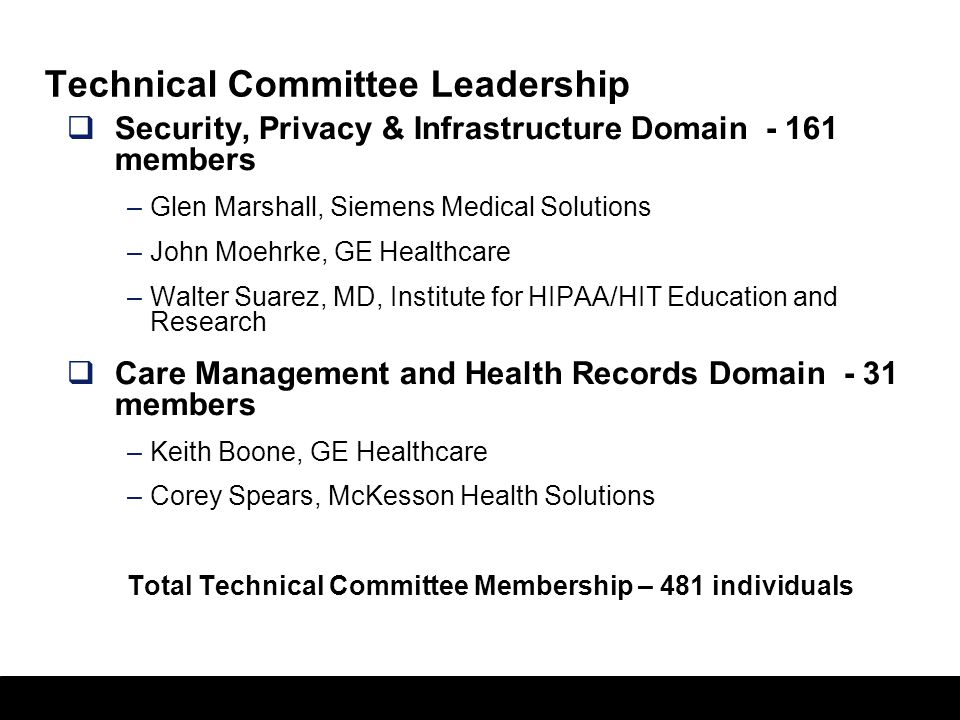 7 Technical Committee Leadership  Security, Privacy & Infrastructure Domain - 161 members –Glen Marshall, Siemens Medical Solutions –John Moehrke, GE Healthcare –Walter Suarez, MD, Institute for HIPAA/HIT Education and Research  Care Management and Health Records Domain - 31 members –Keith Boone, GE Healthcare –Corey Spears, McKesson Health Solutions Total Technical Committee Membership – 481 individuals