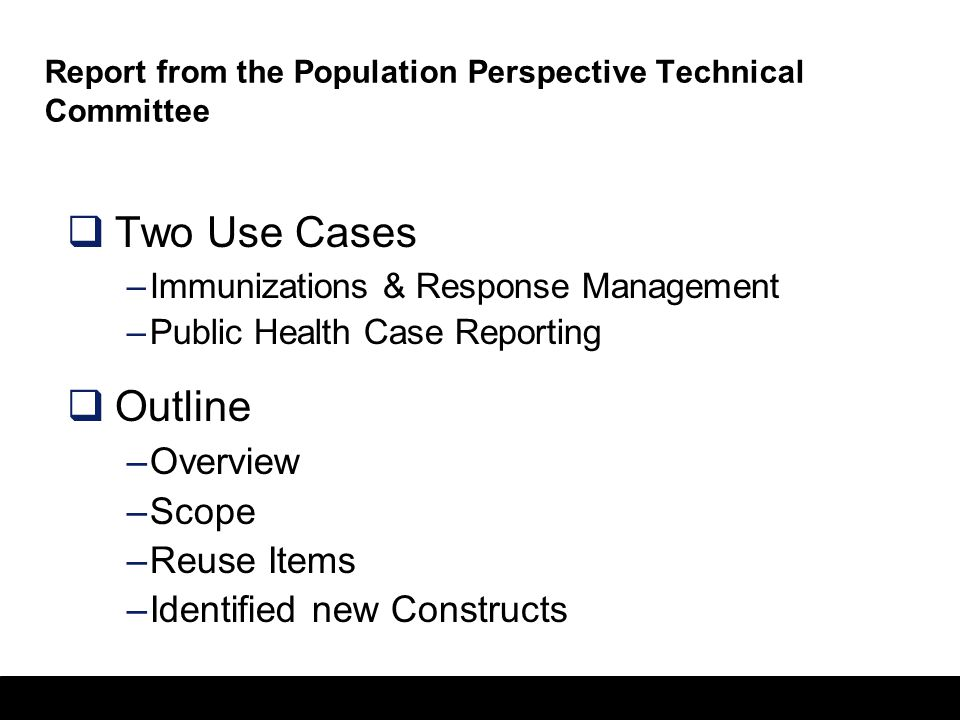 8 Report from the Population Perspective Technical Committee  Two Use Cases –Immunizations & Response Management –Public Health Case Reporting  Outline –Overview –Scope –Reuse Items –Identified new Constructs