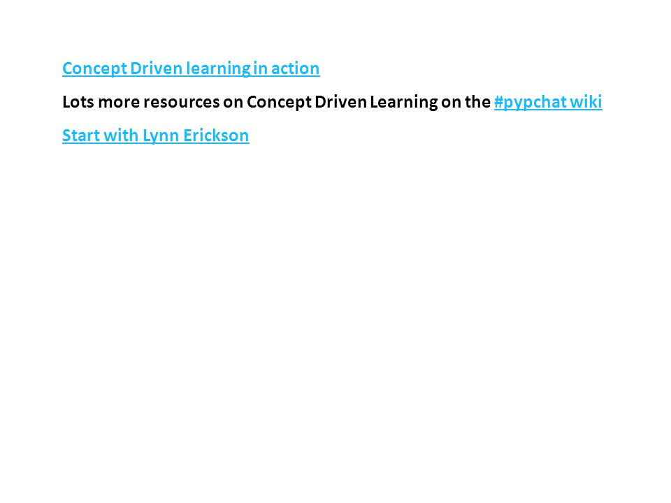 Concept Driven learning in action Lots more resources on Concept Driven Learning on the #pypchat wiki#pypchat wiki Start with Lynn Erickson