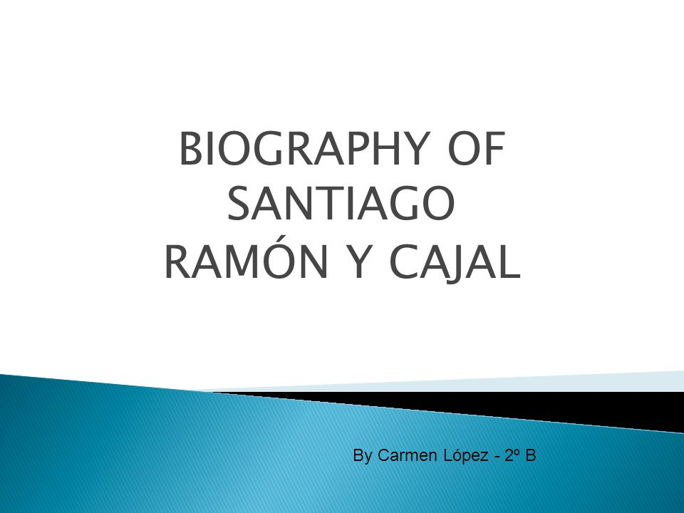 BIOGRAPHY OF SANTIAGO RAMÓN Y CAJAL By Carmen López - 2º B