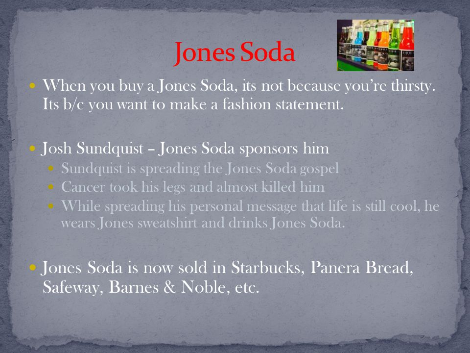 When you buy a Jones Soda, its not because you're thirsty.