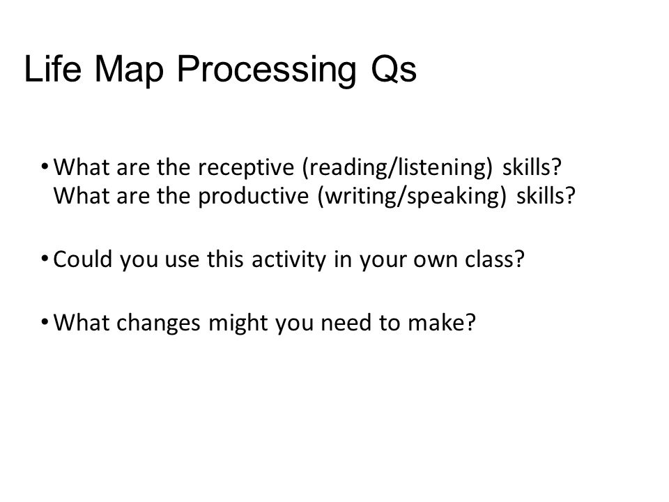Life Map Processing Qs What are the receptive (reading/listening) skills.