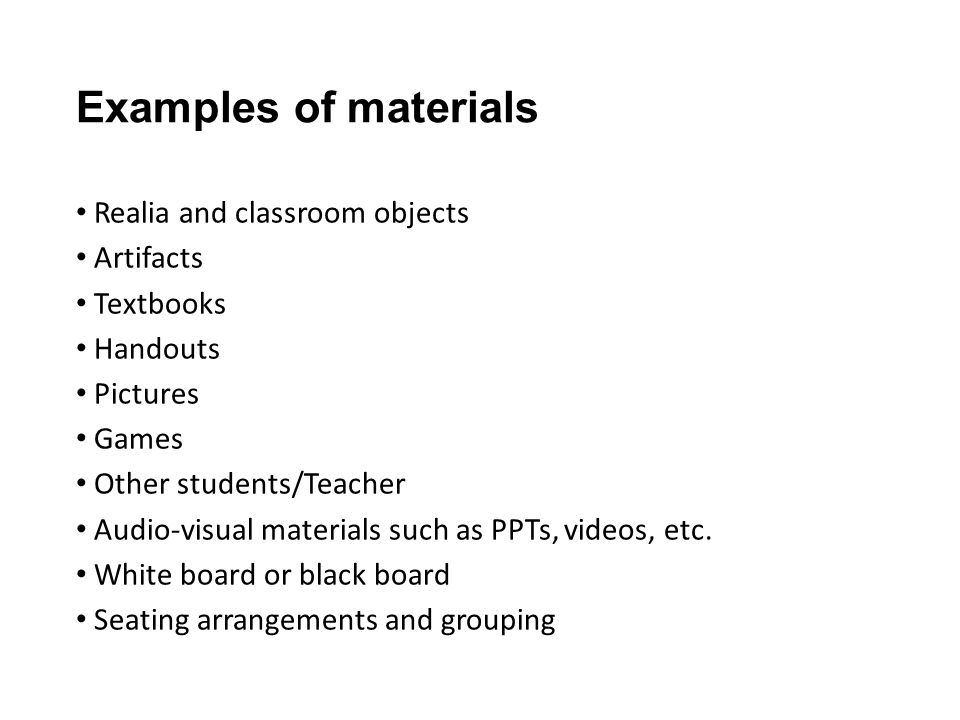 Examples of materials Realia and classroom objects Artifacts Textbooks Handouts Pictures Games Other students/Teacher Audio-visual materials such as PPTs, videos, etc.