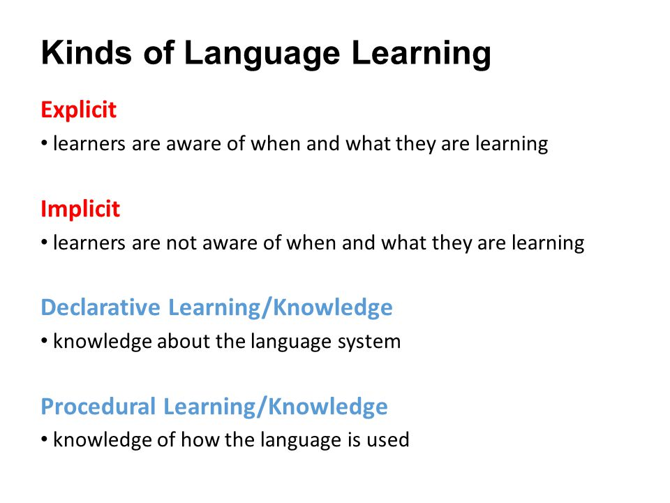 Kinds of Language Learning Explicit learners are aware of when and what they are learning Implicit learners are not aware of when and what they are learning Declarative Learning/Knowledge knowledge about the language system Procedural Learning/Knowledge knowledge of how the language is used