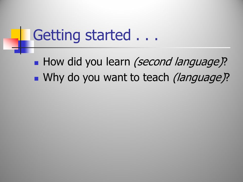 Getting started... How did you learn (second language) Why do you want to teach (language)