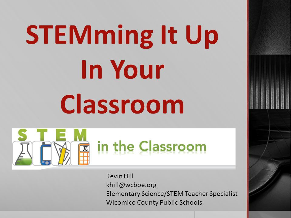STEMming It Up In Your Classroom Kevin Hill khill@wcboe.org Elementary Science/STEM Teacher Specialist Wicomico County Public Schools