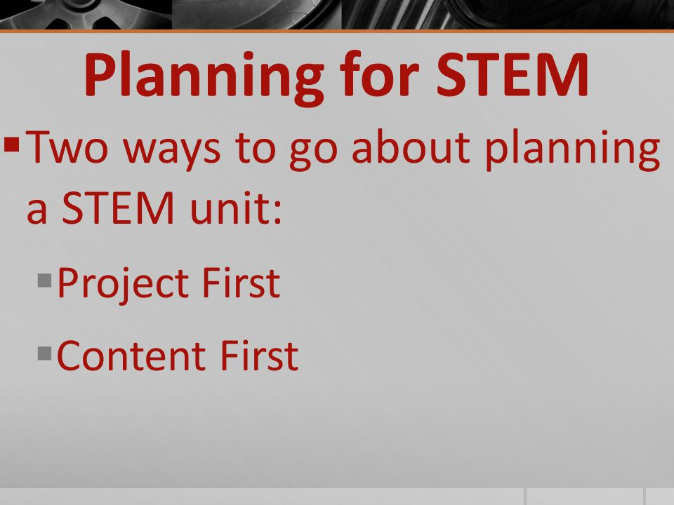 Planning for STEM  Two ways to go about planning a STEM unit:  Project First  Content First