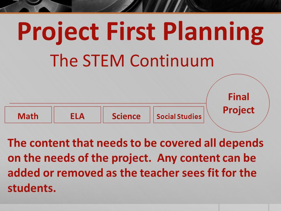 Project First Planning The STEM Continuum Final Project Math ELA Science Social Studies The content that needs to be covered all depends on the needs of the project.